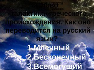 Слово «галактика»греческого происхождения. Как оно переводится на русский яз