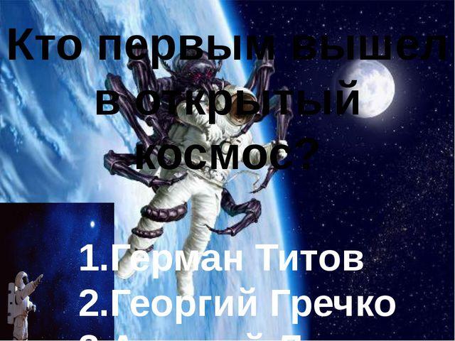 Кто первым вышел в открытый космос? 1.Герман Титов 2.Георгий Гречко 3.Алексе...