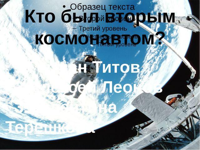 Кто был вторым космонавтом? 1.Герман Титов 2.Алексей Леонов 3.Валентина Тере...