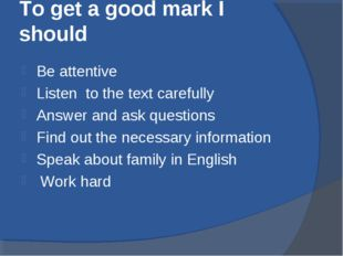 To get a good mark I should Be attentive Listen to the text carefully Answer