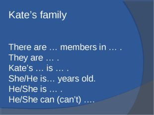 Kate's family There are … members in … . They are … . Kate's … is … . She/He