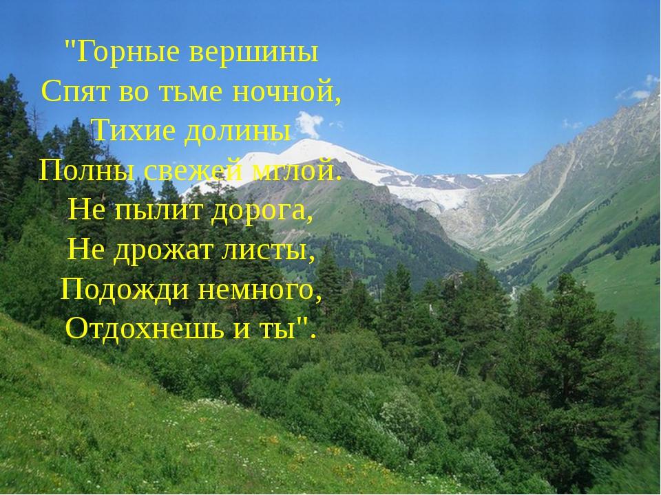 """""""Горные вершины Спят во тьме ночной, Тихие долины Полны свежей мглой. Не пыли..."""