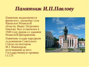 Памятник И.П.Павлову Памятник выдающемуся физиологу, уроженцу села Ижевское Р