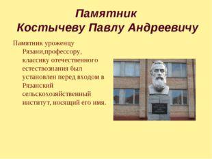 Памятник Костычеву Павлу Андреевичу Памятник уроженцу Рязани,профессору, клас