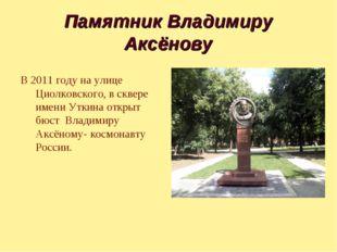Памятник Владимиру Аксёнову В 2011 году на улице Циолковского, в сквере имени