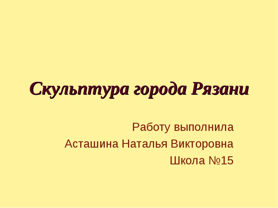 Скульптура города Рязани Работу выполнила Асташина Наталья Викторовна Школа №15