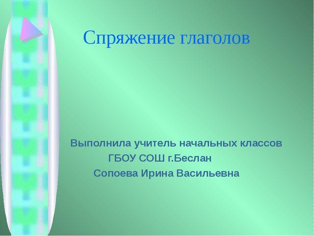 Спряжение глаголов Выполнила учитель начальных классов ГБОУ СОШ г.Беслан Соп...