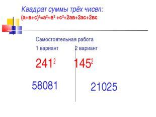 Квадрат суммы трёх чисел: (а+в+с)2=а2+в2 +с2+2ав+2ас+2вс Самостоятельная рабо