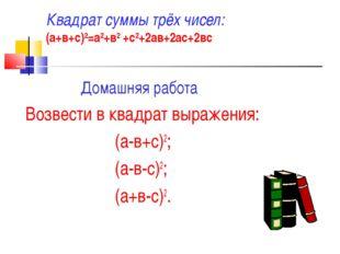 Квадрат суммы трёх чисел: (а+в+с)2=а2+в2 +с2+2ав+2ас+2вс Домашняя работа