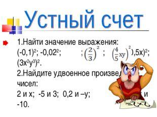 1.Найти значение выражения: (-0,1)2; -0,022; ; ; (-0,5х)2; (3х2у3)2. 2.Найдит