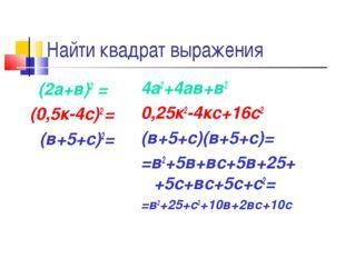 Найти квадрат выражения (2а+в)2 = (0,5к-4с)2 = (в+5+с)2= 4а2+4ав+в2 0,25к2-4к