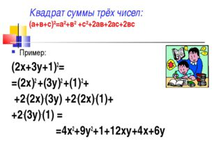 Квадрат суммы трёх чисел: (а+в+с)2=а2+в2 +с2+2ав+2ас+2вс Пример: (2х+3у+1)2=