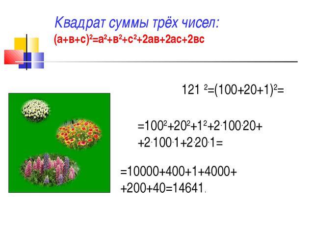 Квадрат суммы трёх чисел: (а+в+с)2=а2+в2+с2+2ав+2ас+2вс 121 2=(100+20+1)2= =1...