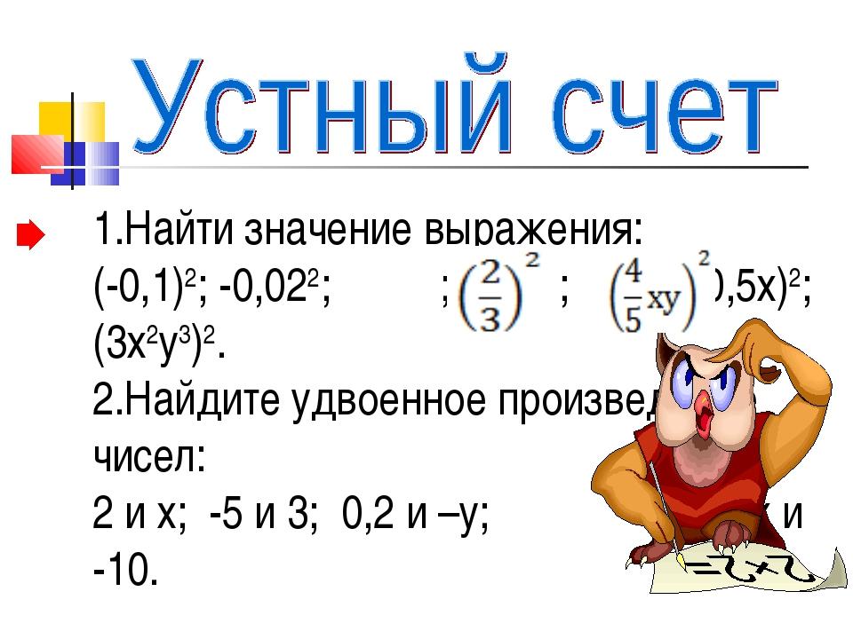 1.Найти значение выражения: (-0,1)2; -0,022; ; ; (-0,5х)2; (3х2у3)2. 2.Найдит...