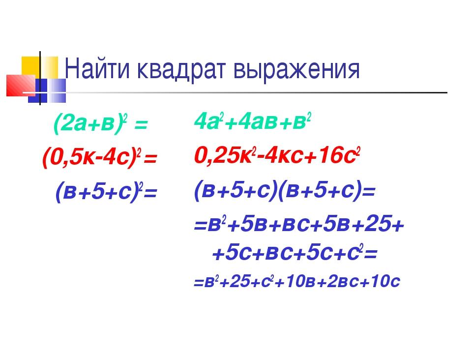 Найти квадрат выражения (2а+в)2 = (0,5к-4с)2 = (в+5+с)2= 4а2+4ав+в2 0,25к2-4к...