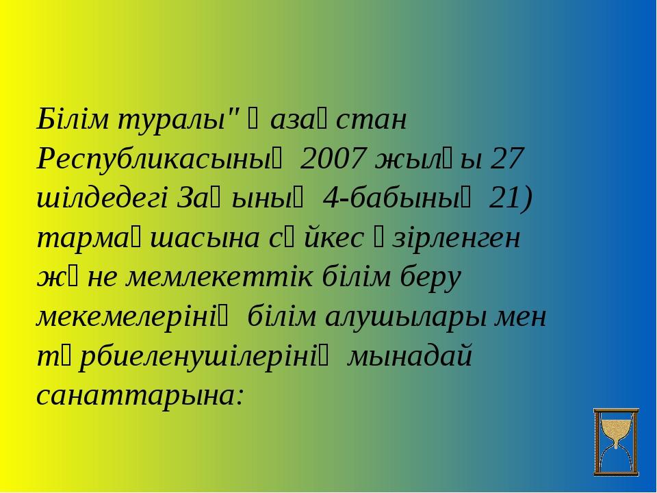 """Білім туралы"""" Қазақстан Республикасының 2007 жылғы 27 шілдедегі Заңының 4-ба..."""