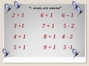 """""""Қосып, алу амалы"""" 2 + 1 6 + 1 6 – 1 3 +1 7 + 1 5 - 2 4 + 1 8 + 1 4 - 2 5 + 1"""