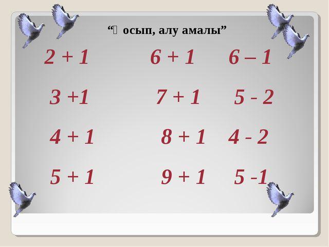 """""""Қосып, алу амалы"""" 2 + 1 6 + 1 6 – 1 3 +1 7 + 1 5 - 2 4 + 1 8 + 1 4 - 2 5 + 1..."""