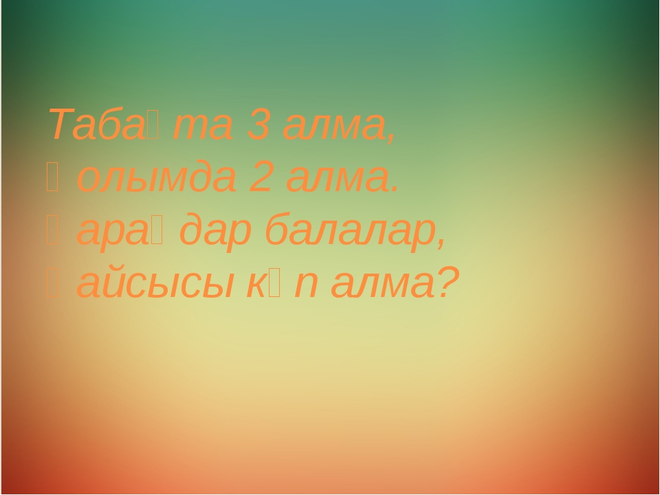 Табақта 3 алма, Қолымда 2 алма. Қараңдар балалар, Қайсысы көп алма?