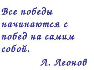 Все победы начинаются с побед на самим собой. Л. Леонов