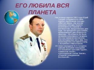 ЕГО ЛЮБИЛА ВСЯ ПЛАНЕТА Уже в конце апреля 1961 года Юрий Гагарин отправился в