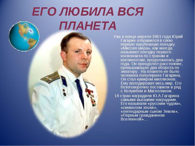 ЕГО ЛЮБИЛА ВСЯ ПЛАНЕТА Уже в конце апреля 1961 года Юрий Гагарин отправился в...