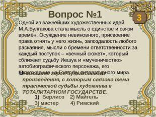 Вопрос №1 Одной из важнейших художественных идей М.А.Булгакова стала мысль о