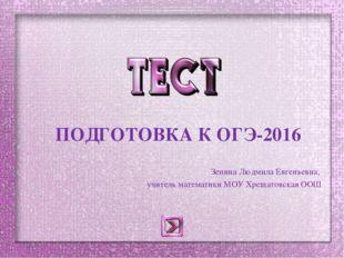 ПОДГОТОВКА К ОГЭ-2016 Зенина Людмила Евгеньевна, учитель математики МОУ Хрещ