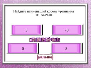 Найдите наименьший корень уравнения Х2+5х-24=0 -8 5 3 8