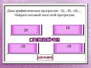 Дана арифметическая прогрессия: -32, -30, -28,… Найдите восьмой член этой про