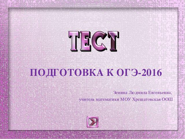 ПОДГОТОВКА К ОГЭ-2016 Зенина Людмила Евгеньевна, учитель математики МОУ Хрещ...