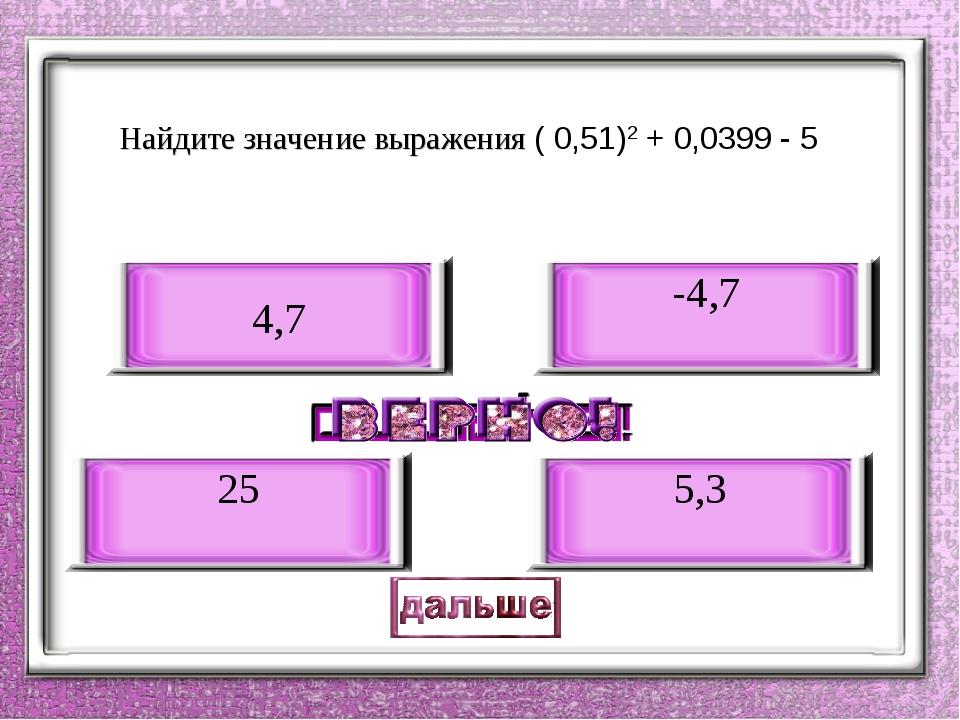 Найдите значение выражения ( 0,51)2 + 0,0399 - 5 -4,7 25 4,7 5,3