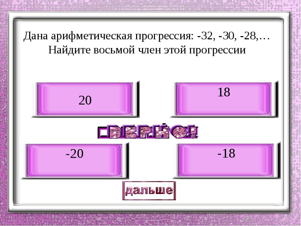 Дана арифметическая прогрессия: -32, -30, -28,… Найдите восьмой член этой про...