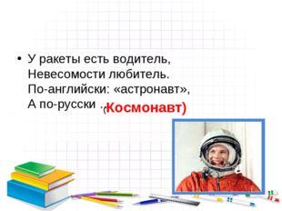 У ракеты есть водитель, Невесомости любитель. По-английски: «астронавт», А по