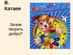 В. Катаев Зачем творить добро?