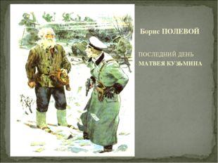 ПОСЛЕДНИЙ ДЕНЬ МАТВЕЯ КУЗЬМИНА Борис ПОЛЕВОЙ Горбунова Н.И. МОУ Остроленская