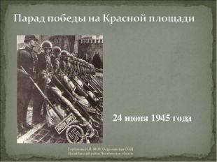 24 июня 1945 года Горбунова Н.И. МОУ Остроленская СОШ Нагайбакский район Челя