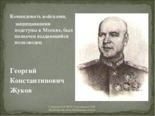 Командовать войсками, защищавшими подступы к Москве, был назначен выдающийся