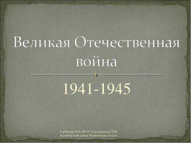 1941-1945 Горбунова Н.И. МОУ Остроленская СОШ Нагайбакский район Челябинская...