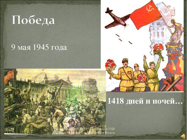 9 мая 1945 года 1418 дней и ночей… Горбунова Н.И. МОУ Остроленская СОШ Нагай...