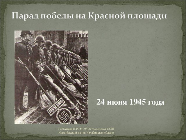 24 июня 1945 года Горбунова Н.И. МОУ Остроленская СОШ Нагайбакский район Челя...