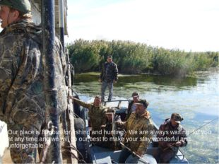 Our place is famous for fishing and hunting. We are always waiting for you at