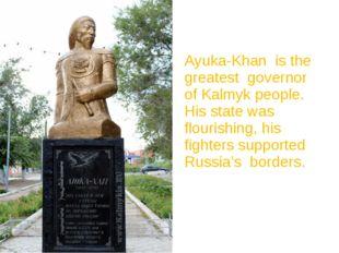 Ayuka-Khan is the greatest governor of Kalmyk people. His state was flourishi