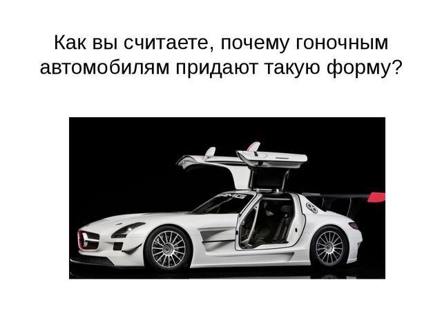 Как вы считаете, почему гоночным автомобилям придают такую форму?