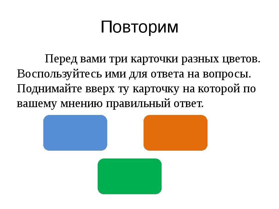 Повторим Перед вами три карточки разных цветов. Воспользуйтесь ими для ответа...