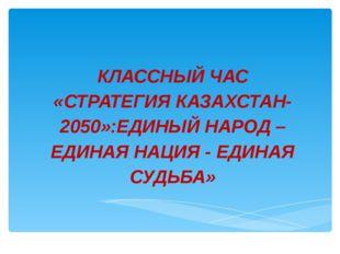 КЛАССНЫЙ ЧАС «СТРАТЕГИЯ КАЗАХСТАН-2050»:ЕДИНЫЙ НАРОД –ЕДИНАЯ НАЦИЯ - ЕДИНАЯ С