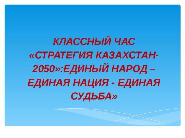 КЛАССНЫЙ ЧАС «СТРАТЕГИЯ КАЗАХСТАН-2050»:ЕДИНЫЙ НАРОД –ЕДИНАЯ НАЦИЯ - ЕДИНАЯ С...