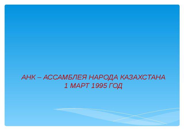 АНК – АССАМБЛЕЯ НАРОДА КАЗАХСТАНА 1 МАРТ 1995 ГОД