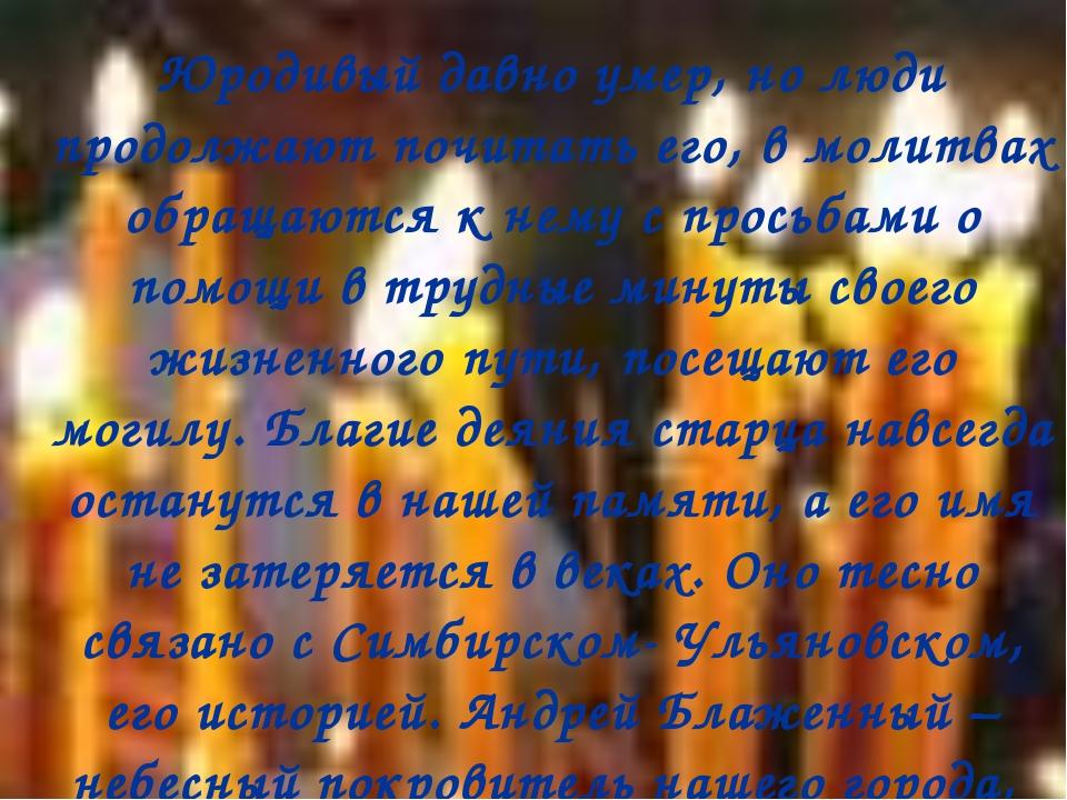 Юродивый давно умер, но люди продолжают почитать его, в молитвах обращаются...
