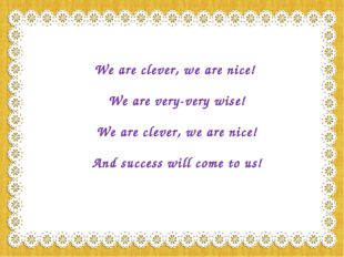 We are clever, we are nice! We are very-very wise! We are clever, we are nice